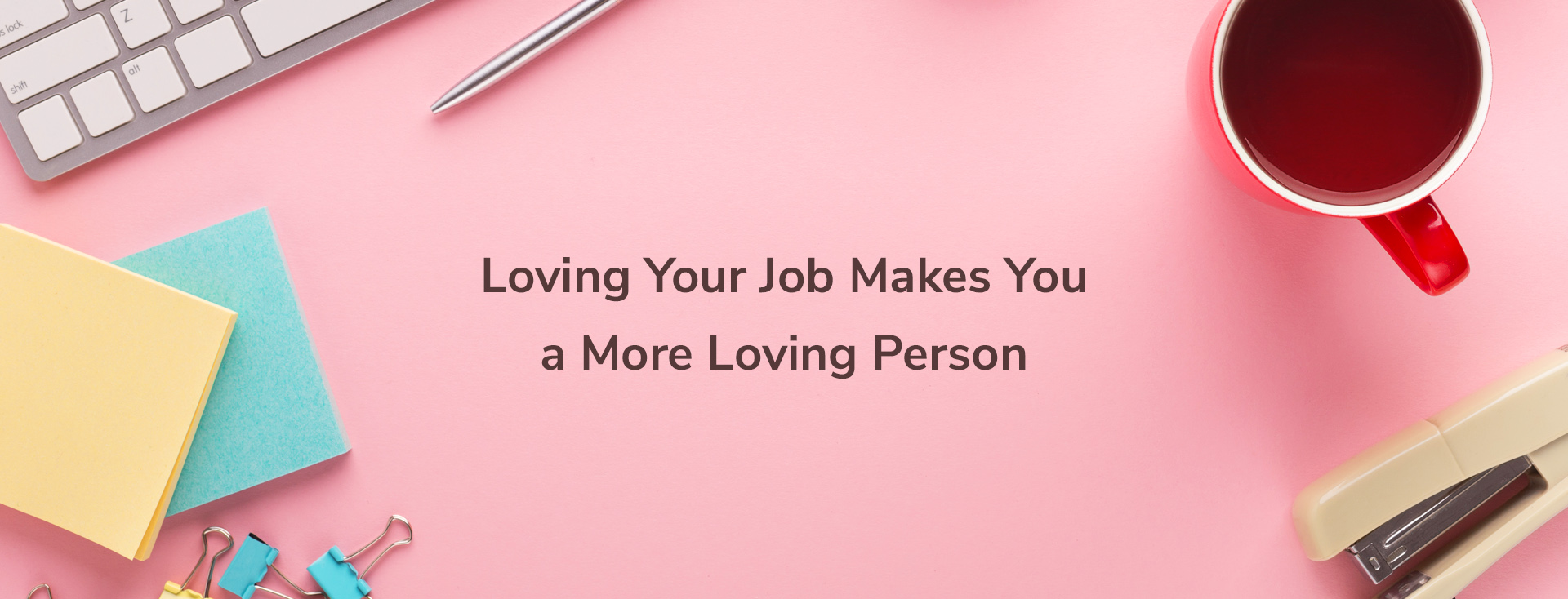 Loving Your Job Makes You a More Loving Person